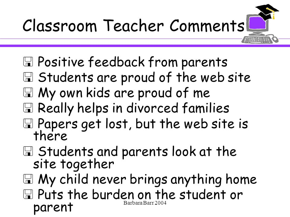 Barbara Barr 2004 Classroom Teacher Comments  Positive feedback from parents  Students are proud of the web site  My own kids are proud of me  Really helps in divorced families  Papers get lost, but the web site is there  Students and parents look at the site together  My child never brings anything home  Puts the burden on the student or parent