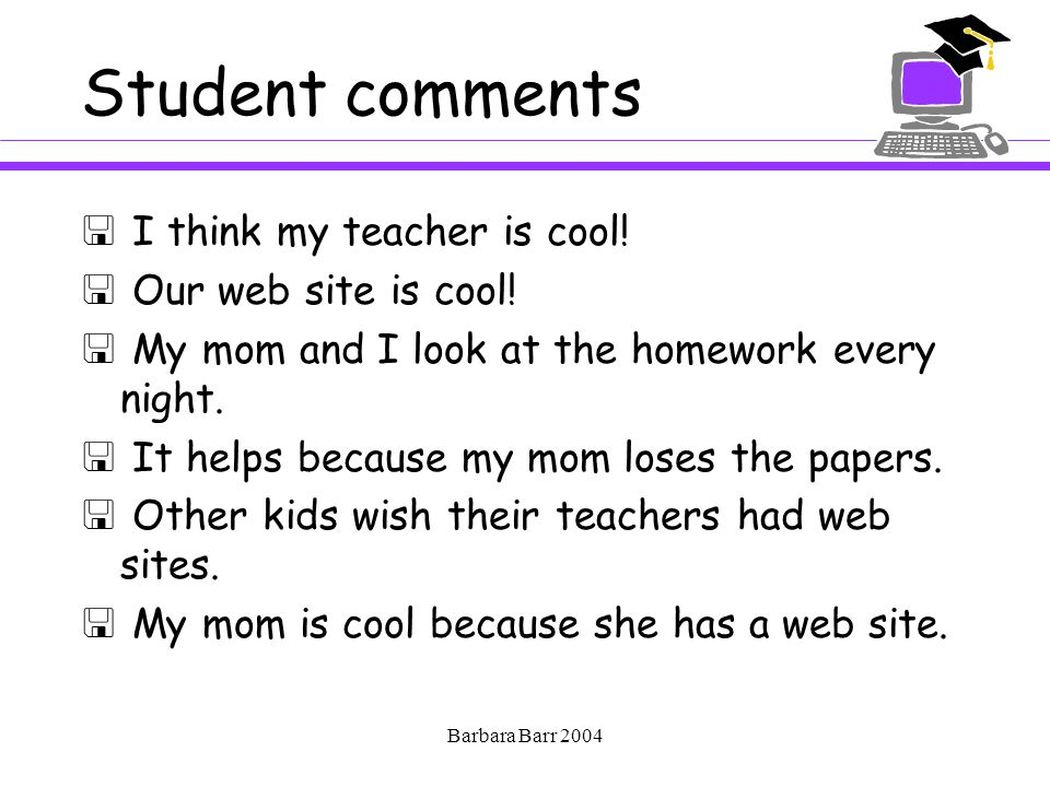 Barbara Barr 2004 Student comments  I think my teacher is cool.