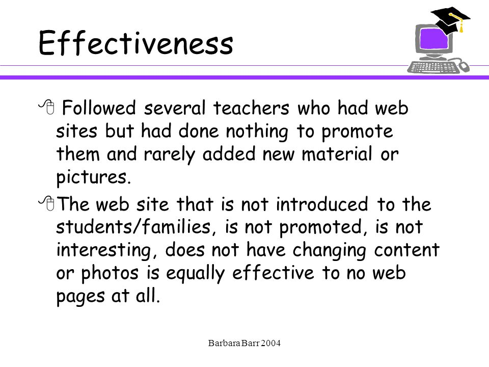Barbara Barr 2004 Effectiveness  Followed several teachers who had web sites but had done nothing to promote them and rarely added new material or pictures.