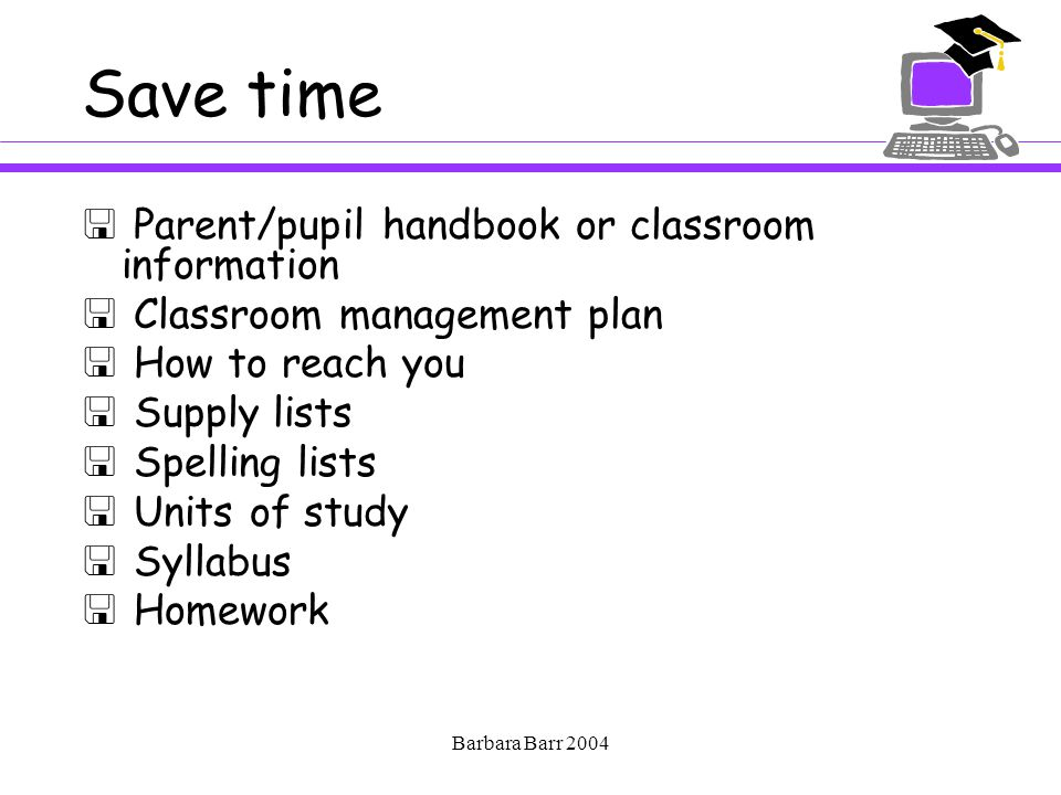 Barbara Barr 2004 Save time  Parent/pupil handbook or classroom information  Classroom management plan  How to reach you  Supply lists  Spelling lists  Units of study  Syllabus  Homework