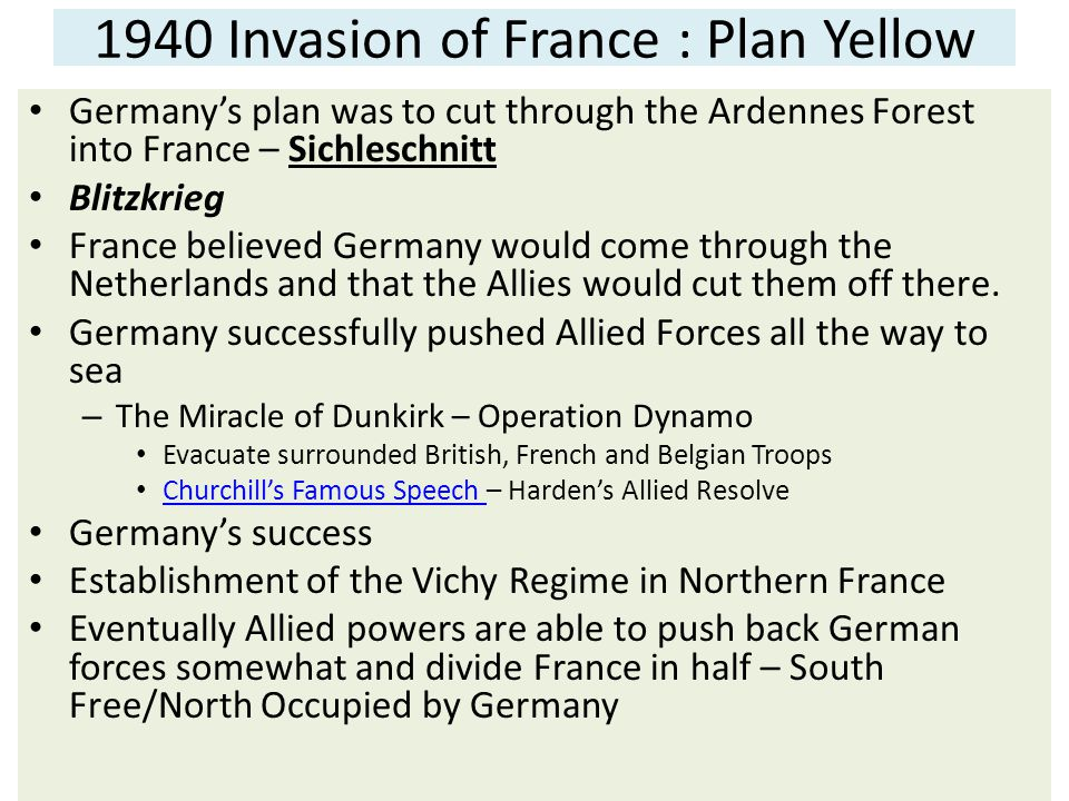 1940 Invasion of France : Plan Yellow Germany's plan was to cut through the Ardennes Forest into France – Sichleschnitt Blitzkrieg France believed Germany would come through the Netherlands and that the Allies would cut them off there.