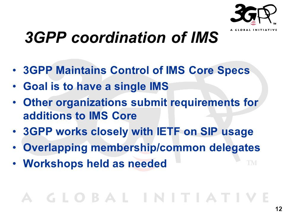 12 3GPP coordination of IMS 3GPP Maintains Control of IMS Core Specs Goal is to have a single IMS Other organizations submit requirements for additions to IMS Core 3GPP works closely with IETF on SIP usage Overlapping membership/common delegates Workshops held as needed