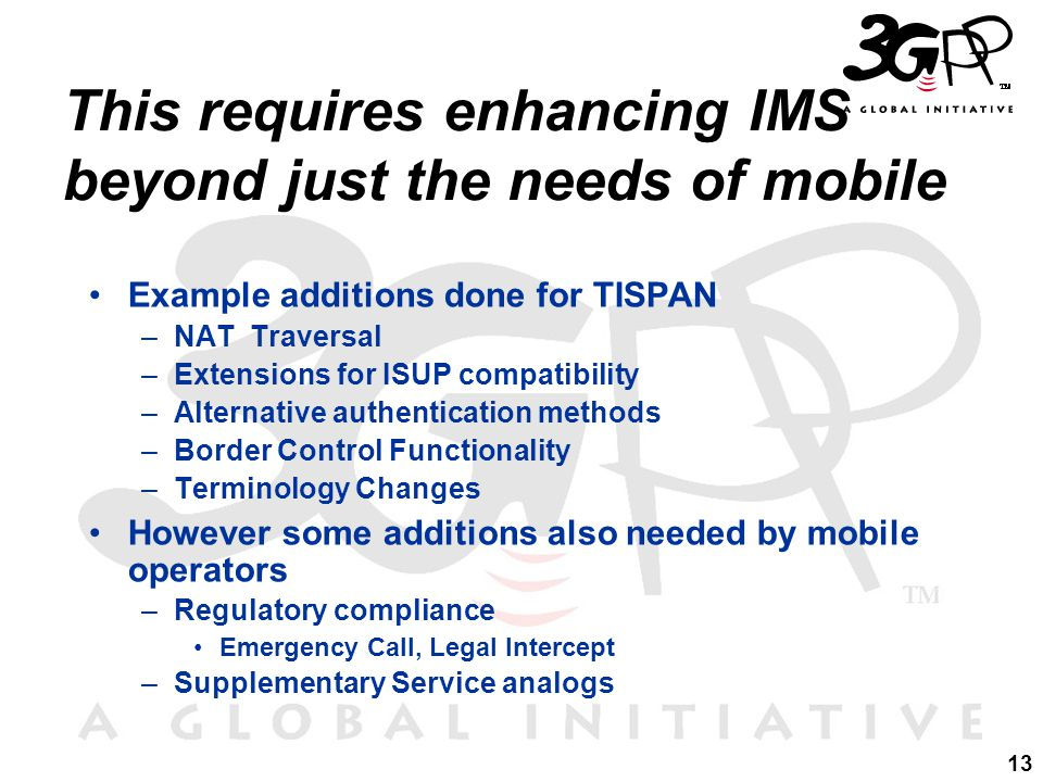 13 This requires enhancing IMS beyond just the needs of mobile Example additions done for TISPAN –NAT Traversal –Extensions for ISUP compatibility –Alternative authentication methods –Border Control Functionality –Terminology Changes However some additions also needed by mobile operators –Regulatory compliance Emergency Call, Legal Intercept –Supplementary Service analogs
