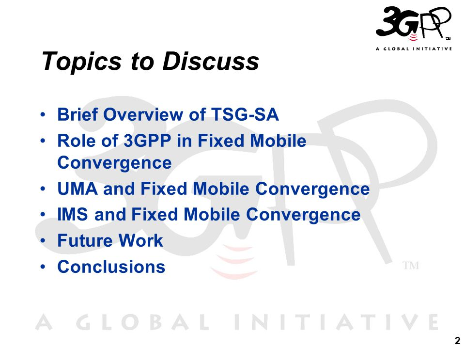 2 Topics to Discuss Brief Overview of TSG-SA Role of 3GPP in Fixed Mobile Convergence UMA and Fixed Mobile Convergence IMS and Fixed Mobile Convergence Future Work Conclusions