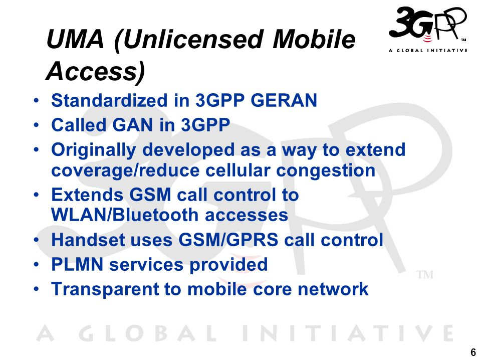 6 UMA (Unlicensed Mobile Access) Standardized in 3GPP GERAN Called GAN in 3GPP Originally developed as a way to extend coverage/reduce cellular congestion Extends GSM call control to WLAN/Bluetooth accesses Handset uses GSM/GPRS call control PLMN services provided Transparent to mobile core network