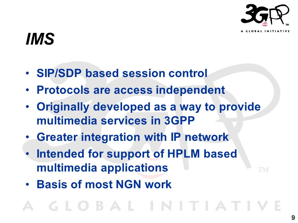 9 IMS SIP/SDP based session control Protocols are access independent Originally developed as a way to provide multimedia services in 3GPP Greater integration with IP network Intended for support of HPLM based multimedia applications Basis of most NGN work