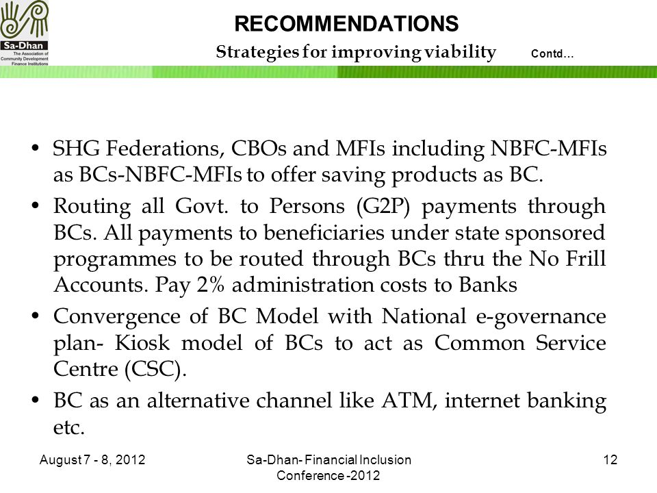 RECOMMENDATIONS Strategies for improving viability Contd… SHG Federations, CBOs and MFIs including NBFC-MFIs as BCs-NBFC-MFIs to offer saving products as BC.