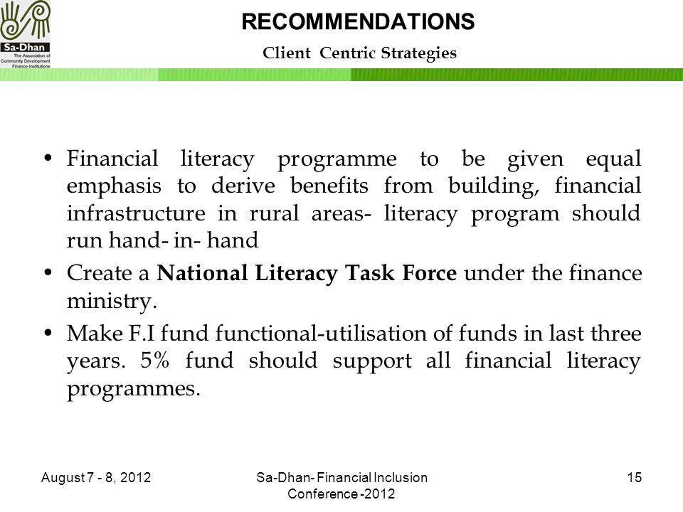 RECOMMENDATIONS Client Centric Strategies Financial literacy programme to be given equal emphasis to derive benefits from building, financial infrastructure in rural areas- literacy program should run hand- in- hand Create a National Literacy Task Force under the finance ministry.