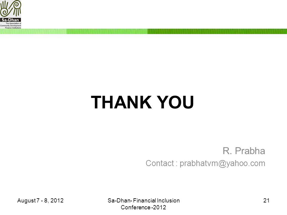 THANK YOU R. Prabha Contact : prabhatvm@yahoo.com August 7 - 8, 2012Sa-Dhan- Financial Inclusion Conference -2012 21