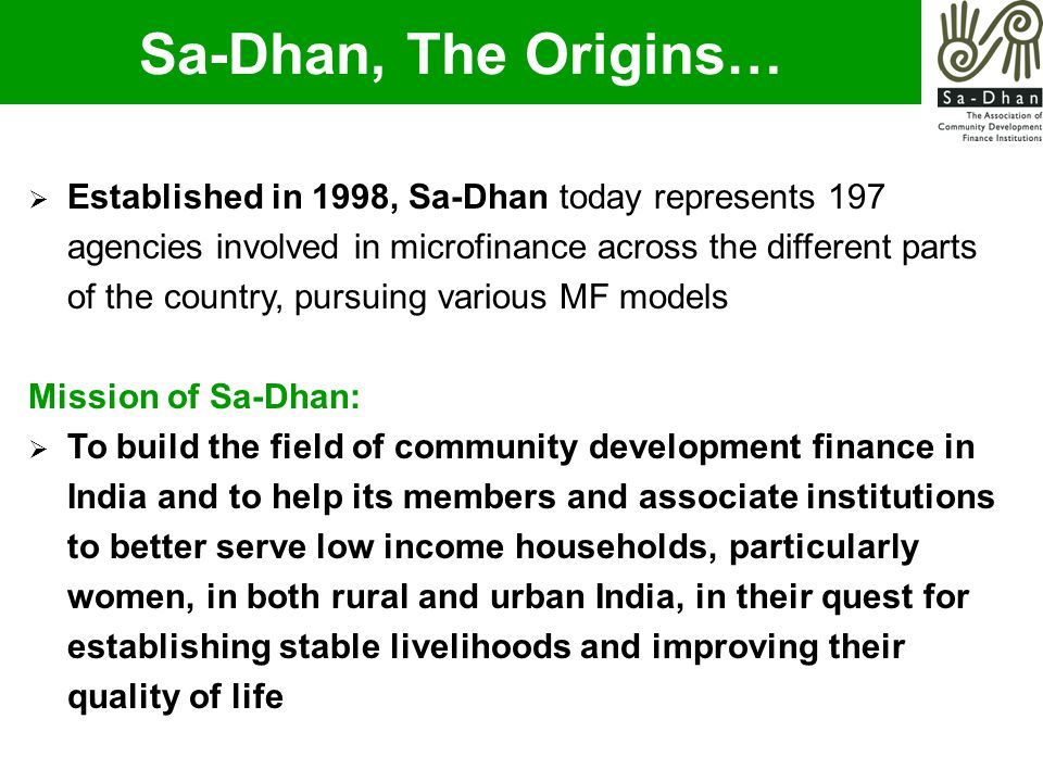  Established in 1998, Sa-Dhan today represents 197 agencies involved in microfinance across the different parts of the country, pursuing various MF models Mission of Sa-Dhan:  To build the field of community development finance in India and to help its members and associate institutions to better serve low income households, particularly women, in both rural and urban India, in their quest for establishing stable livelihoods and improving their quality of life Sa-Dhan, The Origins…