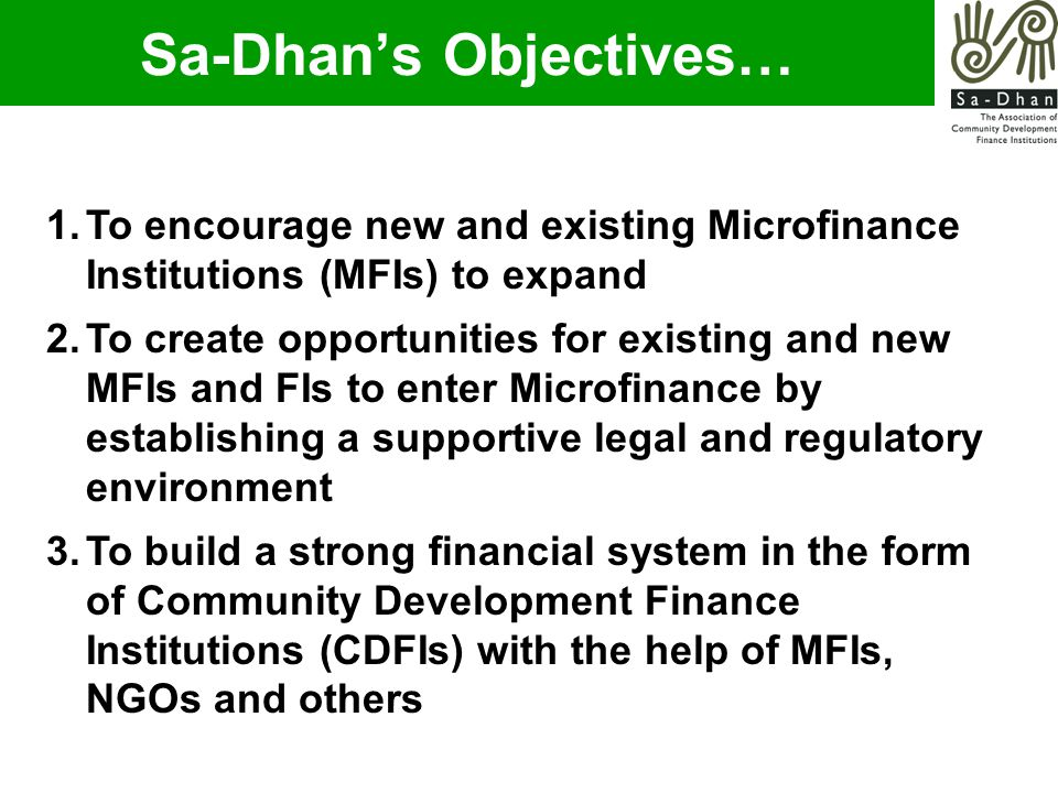 1.To encourage new and existing Microfinance Institutions (MFIs) to expand 2.To create opportunities for existing and new MFIs and FIs to enter Microfinance by establishing a supportive legal and regulatory environment 3.To build a strong financial system in the form of Community Development Finance Institutions (CDFIs) with the help of MFIs, NGOs and others Sa-Dhan's Objectives…