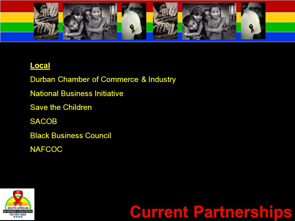 Current Partnerships International Dept for International Development: UK (DIFID) Global Business Coalition World Economic Forum's Global Health Initiative International Labour Organisation United Nations Government SANAC National Department of Health Gauteng AIDS Council