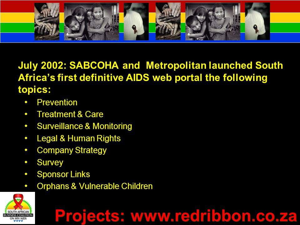 July 2002: SABCOHA and Metropolitan launched South Africa's first definitive AIDS web portal the following topics: Prevention Treatment & Care Surveillance & Monitoring Legal & Human Rights Company Strategy Survey Sponsor Links Orphans & Vulnerable Children Projects: www.redribbon.co.za