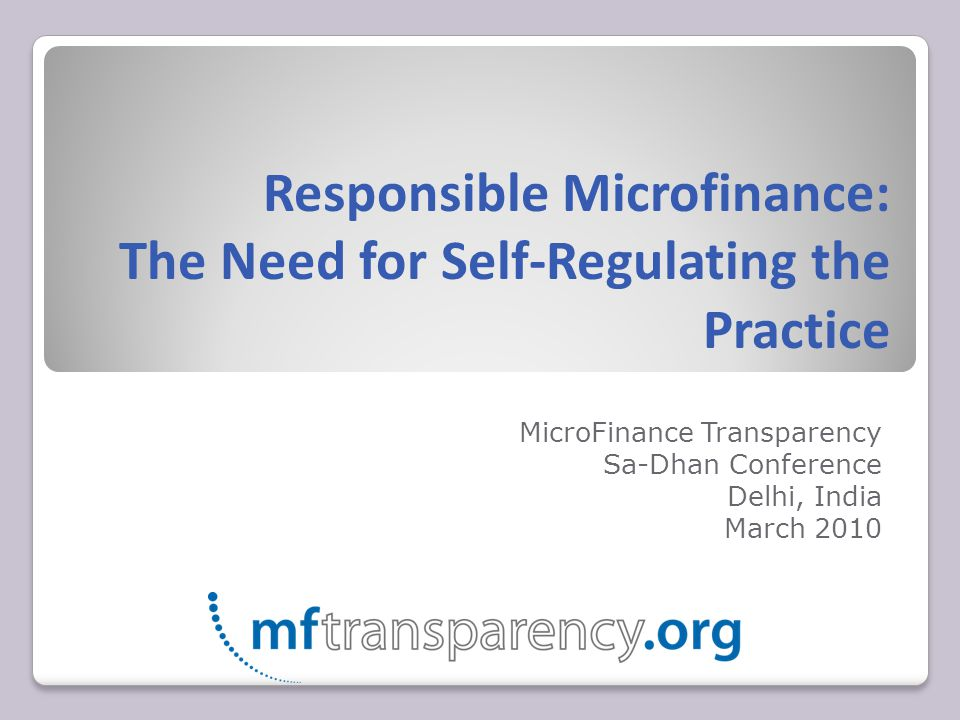 Responsible Microfinance: The Need for Self-Regulating the Practice MicroFinance Transparency Sa-Dhan Conference Delhi, India March 2010