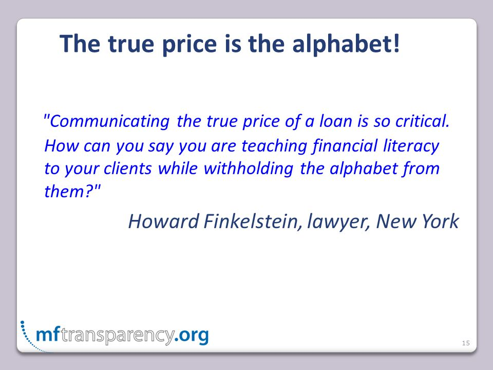 15 The true price is the alphabet. Communicating the true price of a loan is so critical.