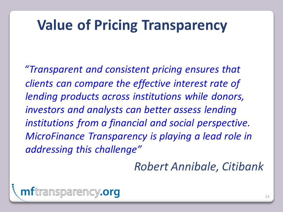 "16 Value of Pricing Transparency ""Transparent and consistent pricing ensures that clients can compare the effective interest rate of lending products"