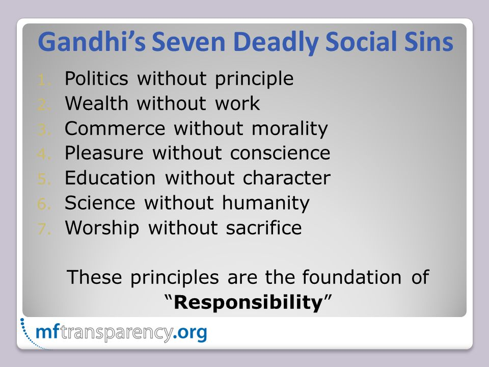 Gandhi's Seven Deadly Social Sins 1. Politics without principle 2. Wealth without work 3. Commerce without morality 4. Pleasure without conscience 5.
