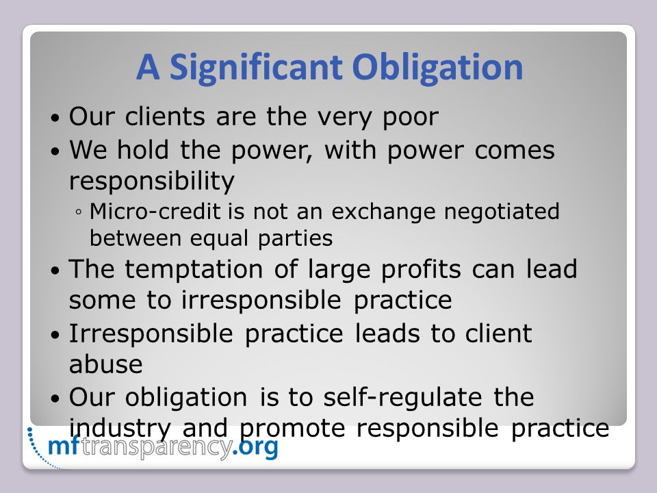 A Significant Obligation Our clients are the very poor We hold the power, with power comes responsibility ◦Micro-credit is not an exchange negotiated