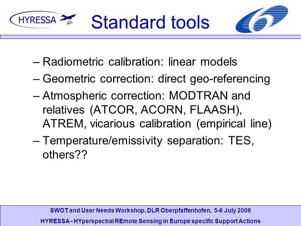 SWOT and User Needs Workshop, DLR Oberpfaffenhofen, 5-6 July 2006 HYRESSA - HYperspectral REmote Sensing in Europe specific Support Actions Standard tools –Radiometric calibration: linear models –Geometric correction: direct geo-referencing –Atmospheric correction: MODTRAN and relatives (ATCOR, ACORN, FLAASH), ATREM, vicarious calibration (empirical line) –Temperature/emissivity separation: TES, others
