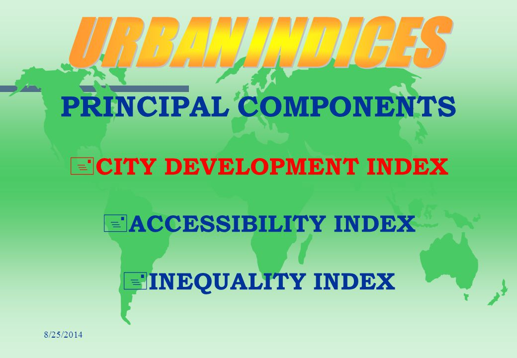 8/25/2014 PRINCIPAL COMPONENTS + + CITY DEVELOPMENT INDEX + + ACCESSIBILITY INDEX + + INEQUALITY INDEX
