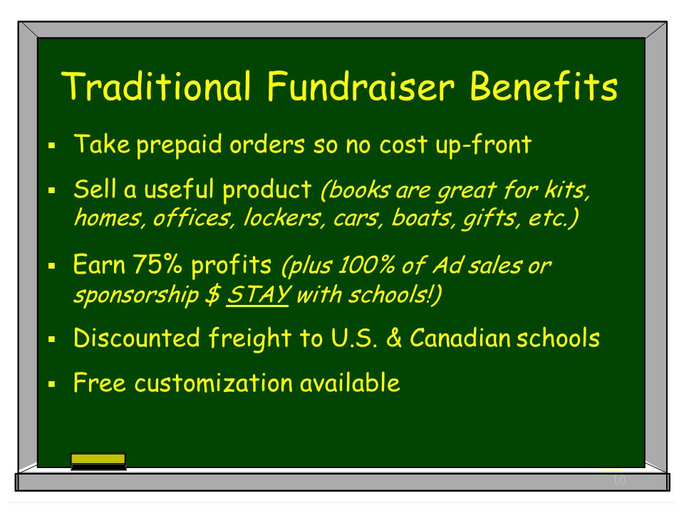 10 Traditional Fundraiser Benefits  Take prepaid orders so no cost up-front  Sell a useful product (books are great for kits, homes, offices, lockers, cars, boats, gifts, etc.)  Earn 75% profits (plus 100% of Ad sales or sponsorship $ STAY with schools!)  Discounted freight to U.S.
