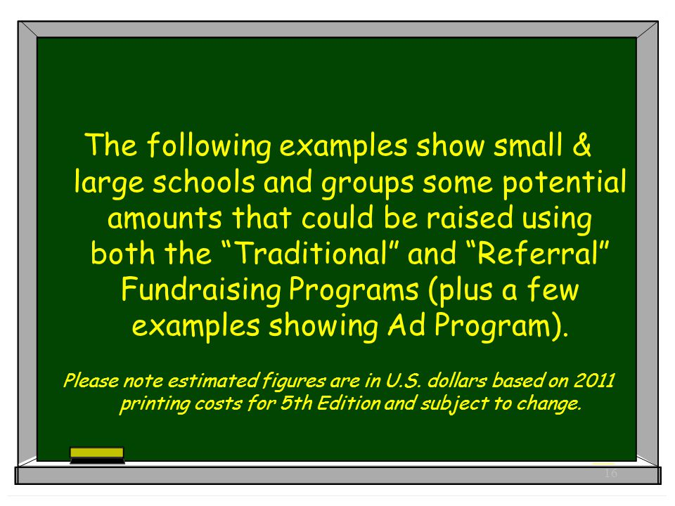16 The following examples show small & large schools and groups some potential amounts that could be raised using both the Traditional and Referral Fundraising Programs (plus a few examples showing Ad Program).