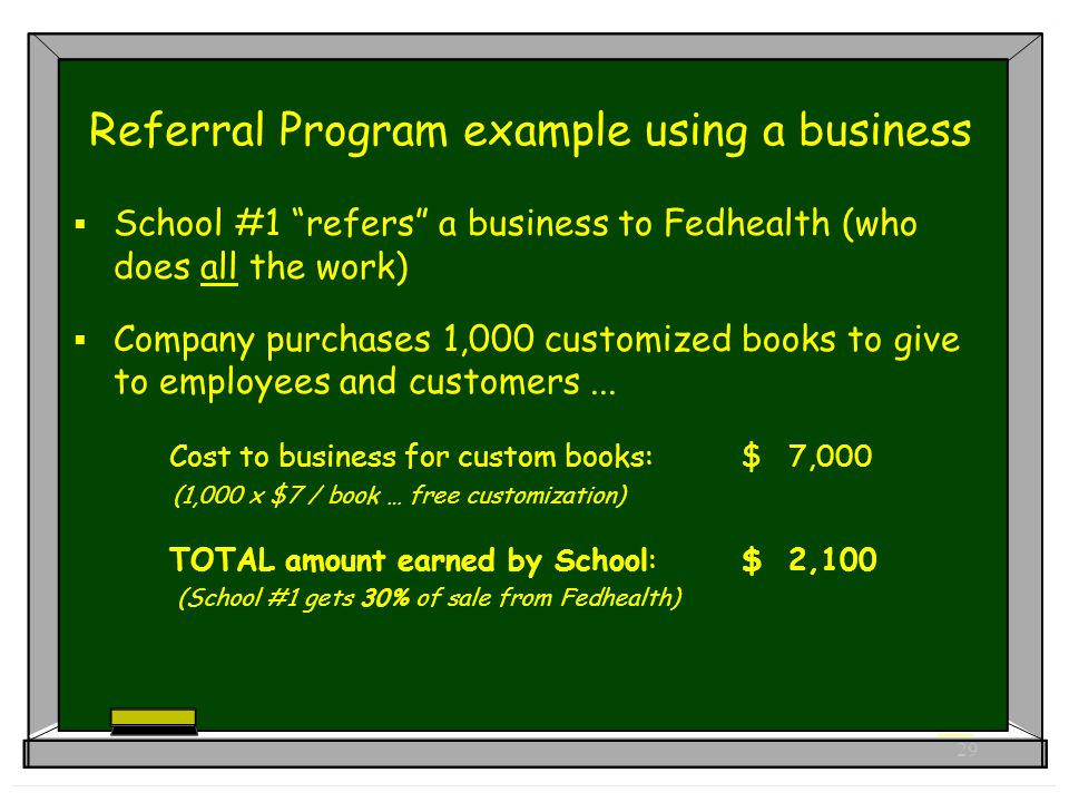 29 Referral Program example using a business  School #1 refers a business to Fedhealth (who does all the work)  Company purchases 1,000 customized books to give to employees and customers...