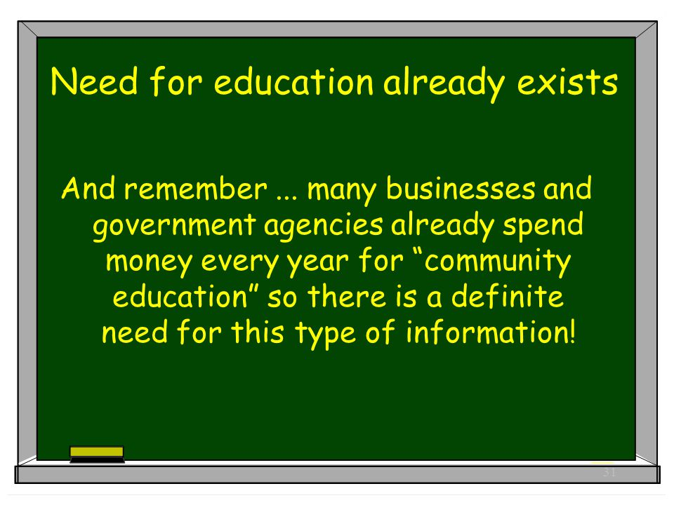 31 Need for education already exists And remember...
