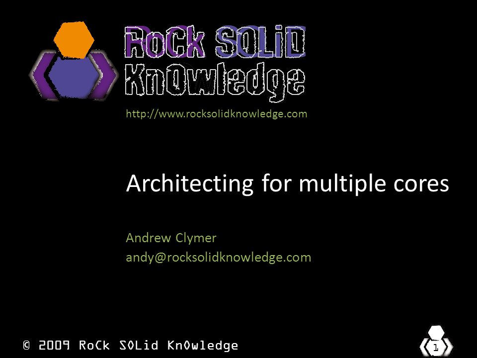 © 2009 RoCk SOLid KnOwledge 1 http://www.rocksolidknowledge.com Architecting for multiple cores Andrew Clymer andy@rocksolidknowledge.com