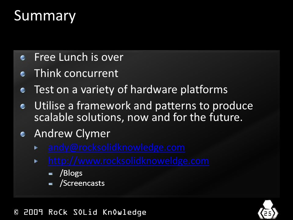 © 2009 RoCk SOLid KnOwledge 25 Summary Free Lunch is over Think concurrent Test on a variety of hardware platforms Utilise a framework and patterns to produce scalable solutions, now and for the future.