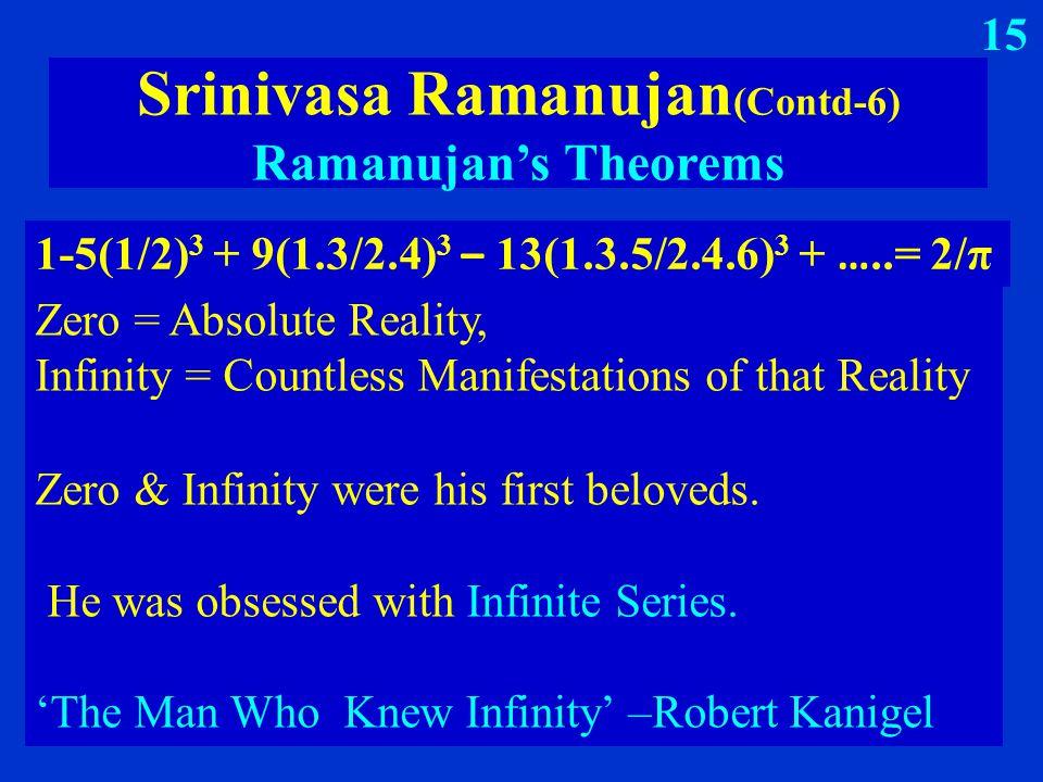 1-5(1/2) 3 + 9(1.3/2.4) 3 – 13(1.3.5/2.4.6) 3 + …..= 2/π Srinivasa Ramanujan (Contd-6) Ramanujan's Theorems Zero = Absolute Reality, Infinity = Countless Manifestations of that Reality 15 Zero & Infinity were his first beloveds.