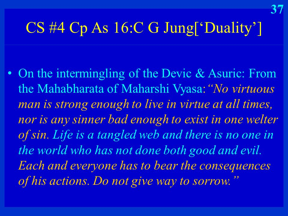 "CS #4 Cp As 16:C G Jung['Duality'] On the intermingling of the Devic & Asuric: From the Mahabharata of Maharshi Vyasa:""No virtuous man is strong enoug"