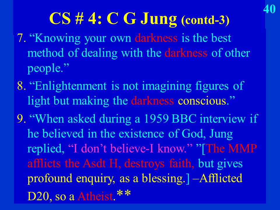 "CS # 4: C G Jung (contd-3) 7. ""Knowing your own darkness is the best method of dealing with the darkness of other people."" 8. ""Enlightenment is not im"