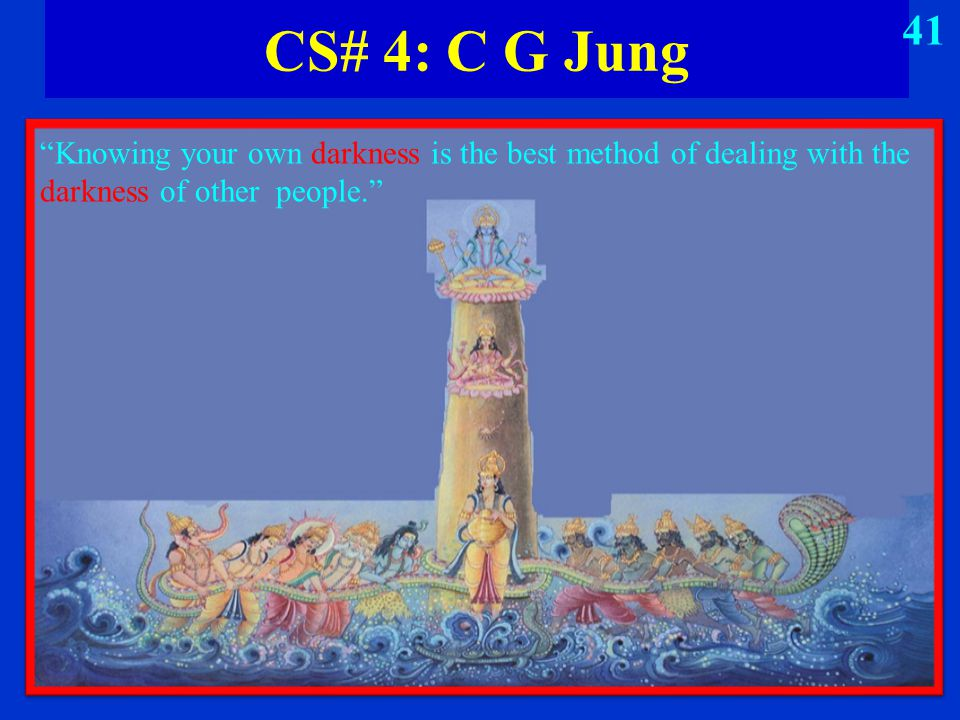 "CS# 4: C G Jung ""Knowing your own darkness is the best method of dealing with the darkness of other people."" 41"