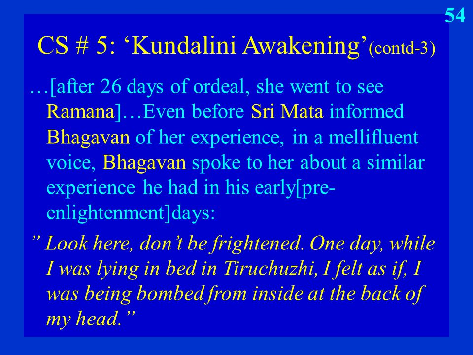 CS # 5: 'Kundalini Awakening' (contd-3) …[after 26 days of ordeal, she went to see Ramana]…Even before Sri Mata informed Bhagavan of her experience, i