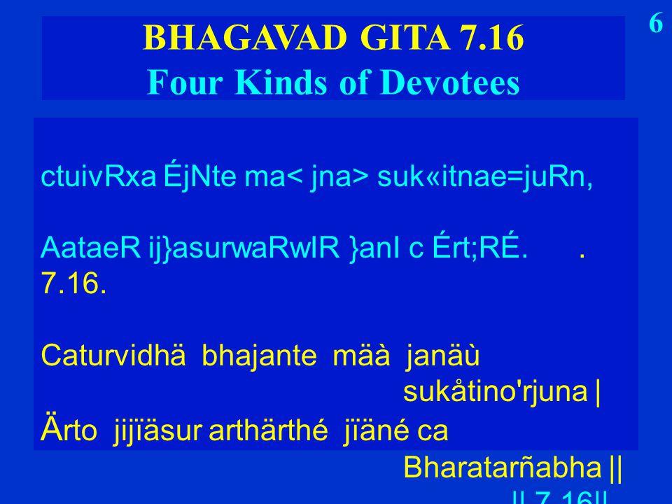 6 BHAGAVAD GITA 7.16 Four Kinds of Devotees ctuivRxa ÉjNte ma suk«itnae=juRn, AataeR ij}asurwaRwIR }anI c Ért;RÉ..