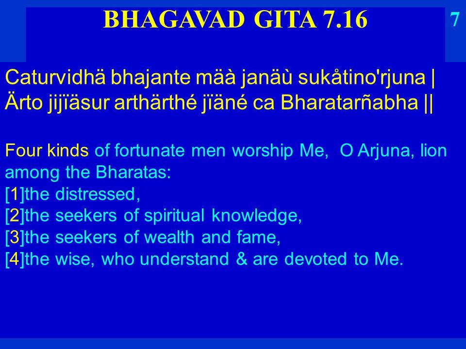 BHAGAVAD GITA 7.16 Caturvidhä bhajante mäà janäù sukåtino rjuna   Ärto jijïäsur arthärthé jïäné ca Bharatarñabha    Four kinds of fortunate men worship Me, O Arjuna, lion among the Bharatas: [1]the distressed, [2]the seekers of spiritual knowledge, [3]the seekers of wealth and fame, [4]the wise, who understand & are devoted to Me.