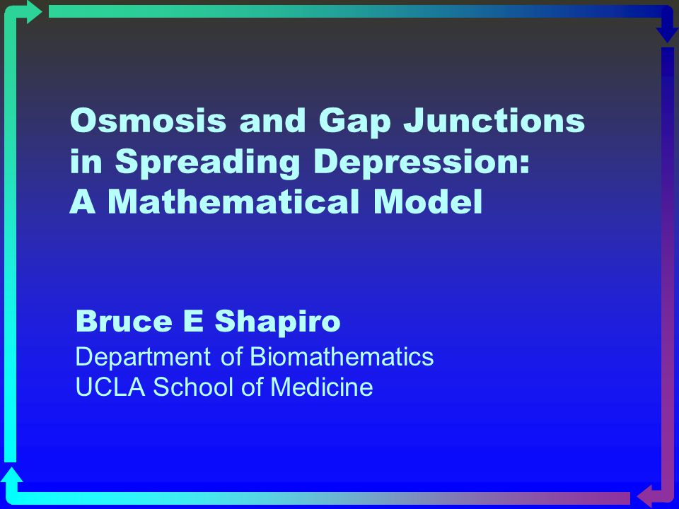 Osmosis and Gap Junctions in Spreading Depression: A Mathematical Model Bruce E Shapiro Department of Biomathematics UCLA School of Medicine