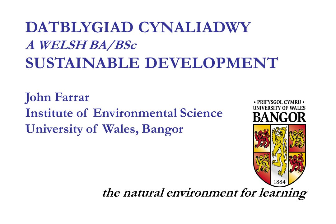 DATBLYGIAD CYNALIADWY A WELSH BA/BSc SUSTAINABLE DEVELOPMENT John Farrar Institute of Environmental Science University of Wales, Bangor the natural environment for learning