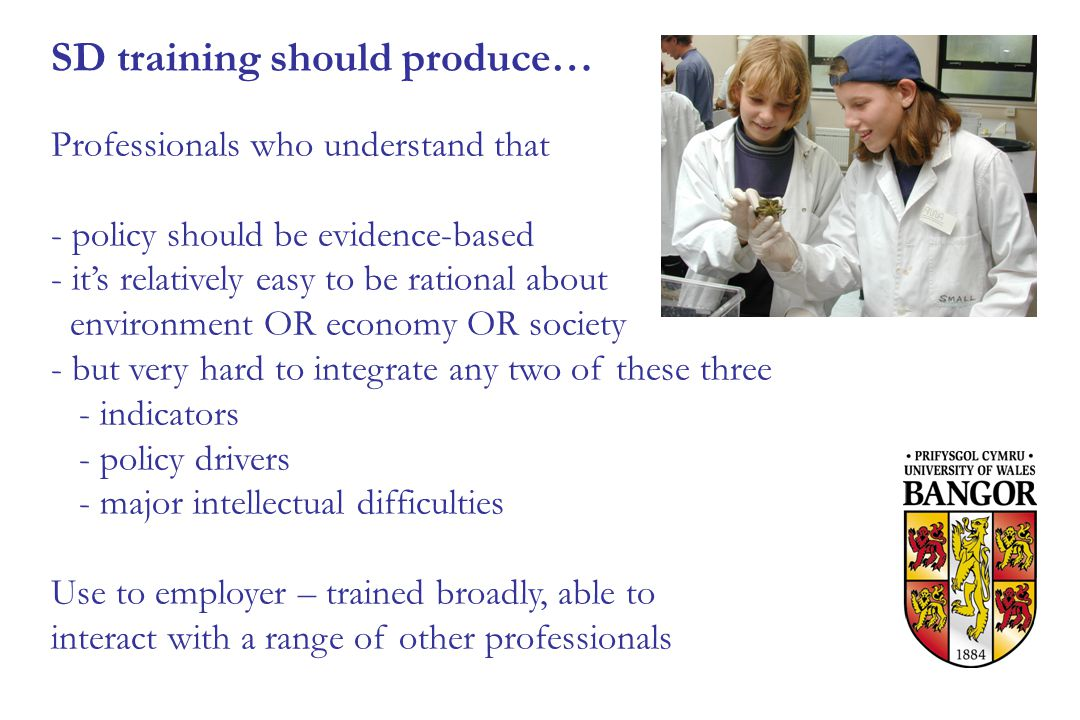 SD training should produce… Professionals who understand that - policy should be evidence-based - it's relatively easy to be rational about environment OR economy OR society - but very hard to integrate any two of these three - indicators - policy drivers - major intellectual difficulties Use to employer – trained broadly, able to interact with a range of other professionals