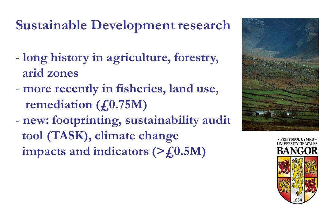 Sustainable Development research - long history in agriculture, forestry, arid zones - more recently in fisheries, land use, remediation (£0.75M) - new: footprinting, sustainability audit tool (TASK), climate change impacts and indicators (>£0.5M)