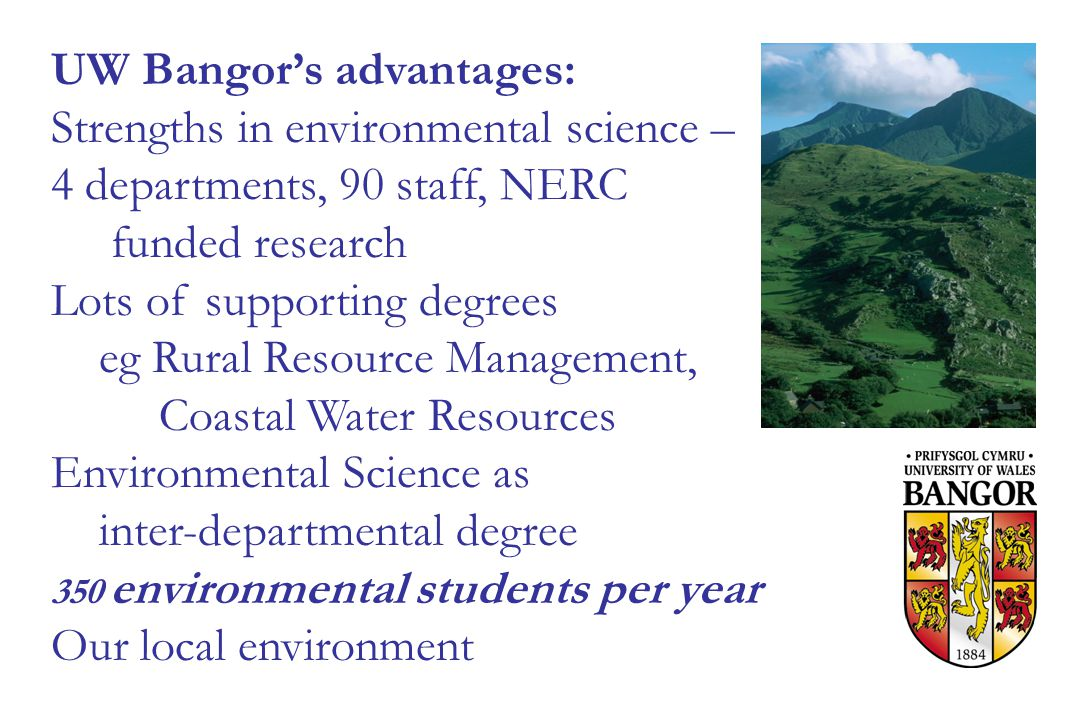 UW Bangor's advantages: Strengths in environmental science – 4 departments, 90 staff, NERC funded research Lots of supporting degrees eg Rural Resource Management, Coastal Water Resources Environmental Science as inter-departmental degree 350 environmental students per year Our local environment