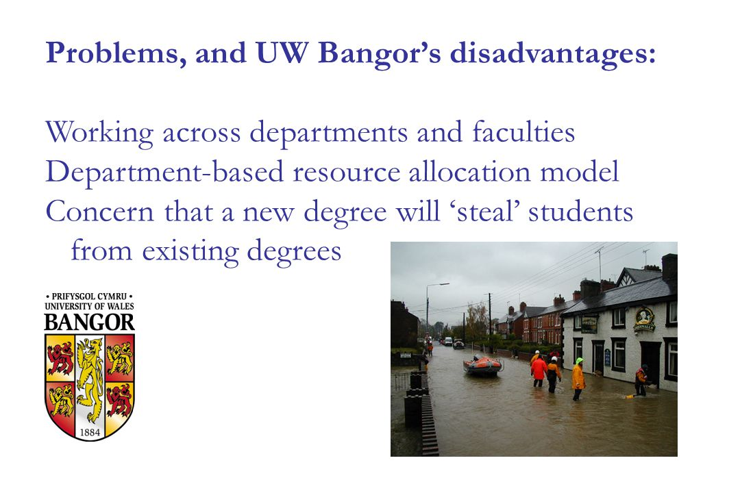 Problems, and UW Bangor's disadvantages: Working across departments and faculties Department-based resource allocation model Concern that a new degree will 'steal' students from existing degrees