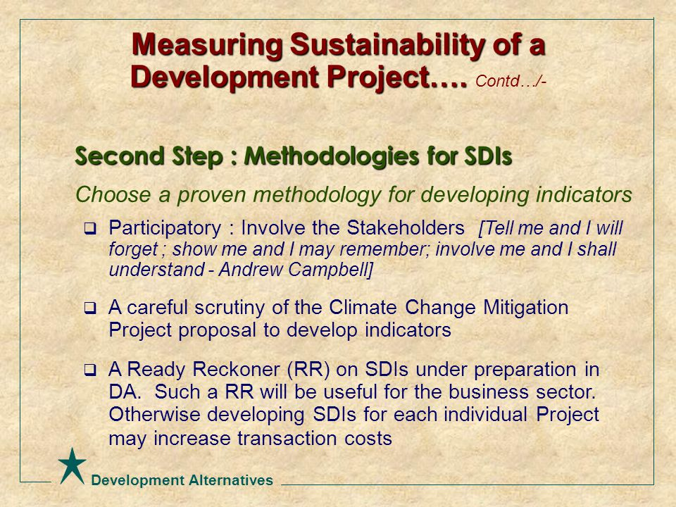 Development Alternatives Second Step : Methodologies for SDIs Choose a proven methodology for developing indicators  Participatory : Involve the Stakeholders [Tell me and I will forget ; show me and I may remember; involve me and I shall understand - Andrew Campbell]  A careful scrutiny of the Climate Change Mitigation Project proposal to develop indicators  A Ready Reckoner (RR) on SDIs under preparation in DA.