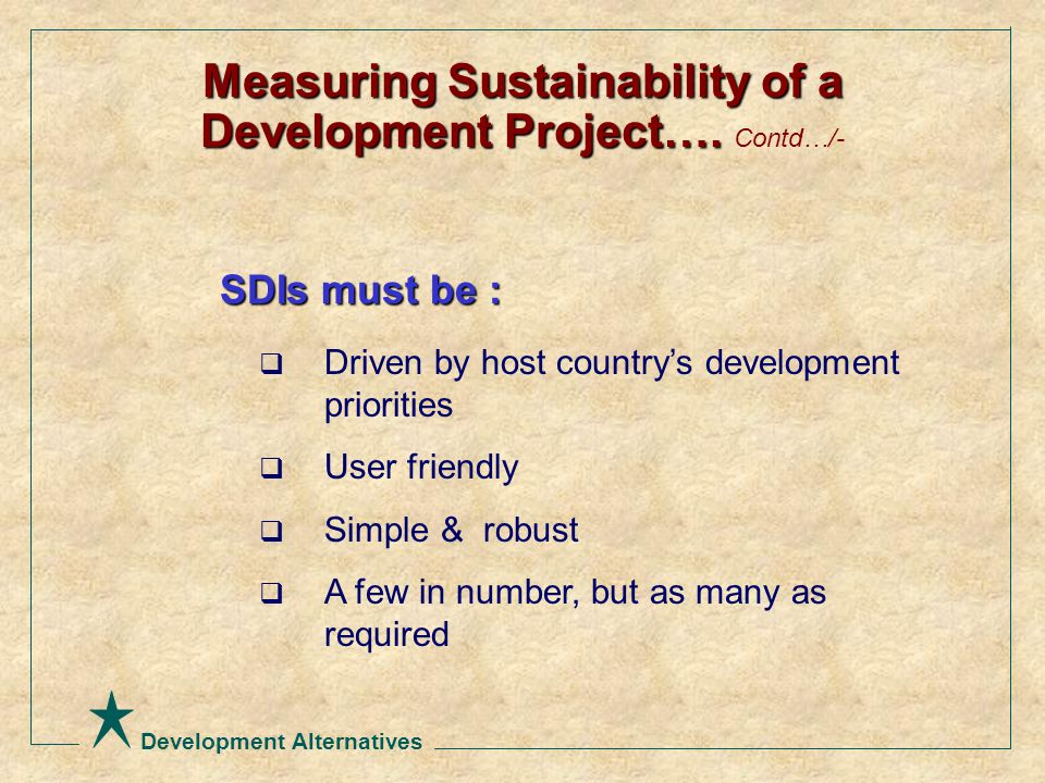Development Alternatives SDIs must be :  Driven by host country's development priorities  User friendly  Simple & robust  A few in number, but as many as required Measuring Sustainability of a Development Project….