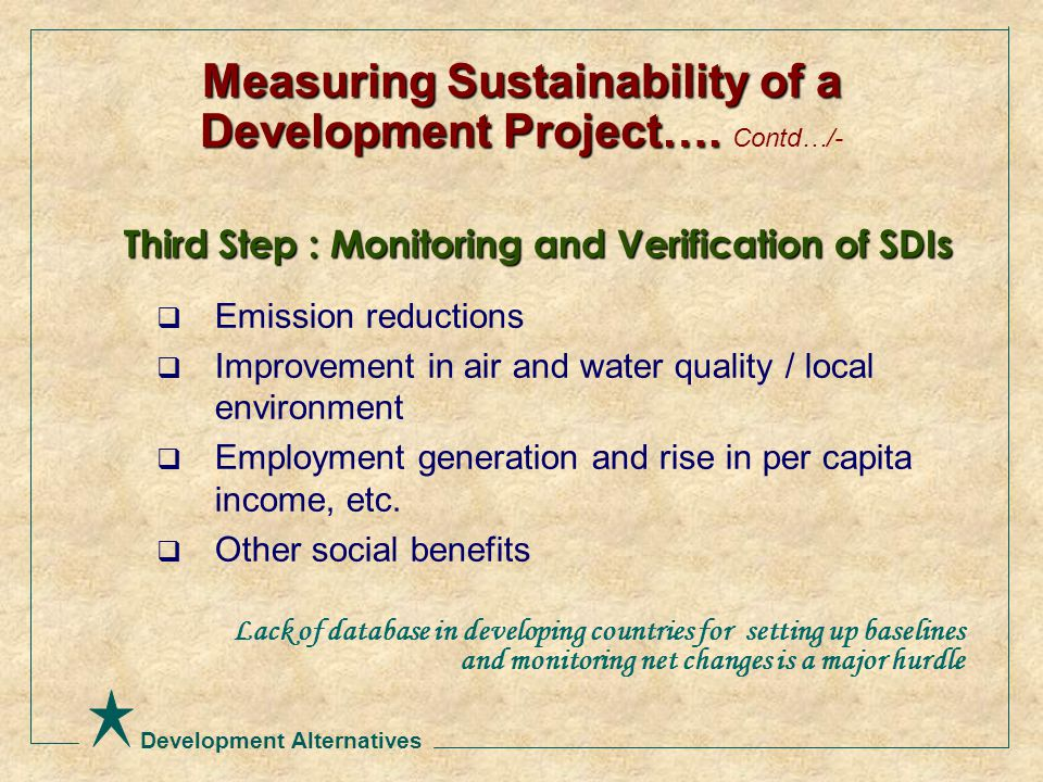 Development Alternatives Third Step : Monitoring and Verification of SDIs  Emission reductions  Improvement in air and water quality / local environment  Employment generation and rise in per capita income, etc.
