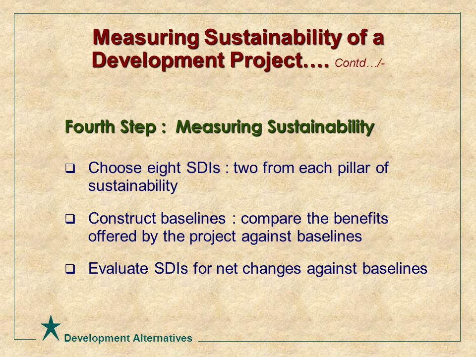 Development Alternatives Fourth Step : Measuring Sustainability  Choose eight SDIs : two from each pillar of sustainability  Construct baselines : compare the benefits offered by the project against baselines  Evaluate SDIs for net changes against baselines Measuring Sustainability of a Development Project….