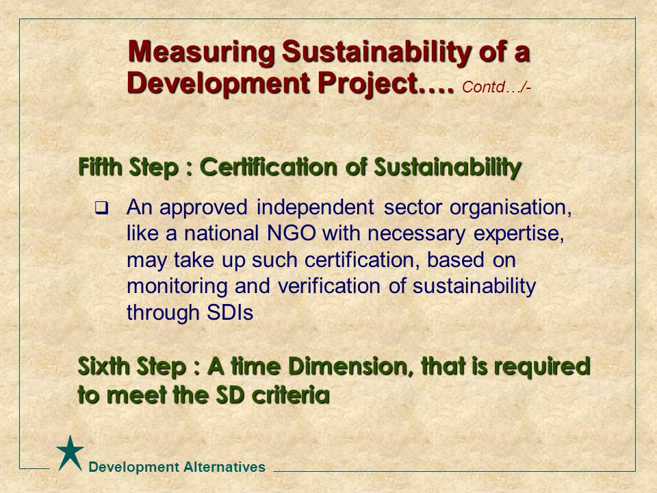 Development Alternatives Fifth Step : Certification of Sustainability  An approved independent sector organisation, like a national NGO with necessary expertise, may take up such certification, based on monitoring and verification of sustainability through SDIs Sixth Step : A time Dimension, that is required to meet the SD criteria Measuring Sustainability of a Development Project….
