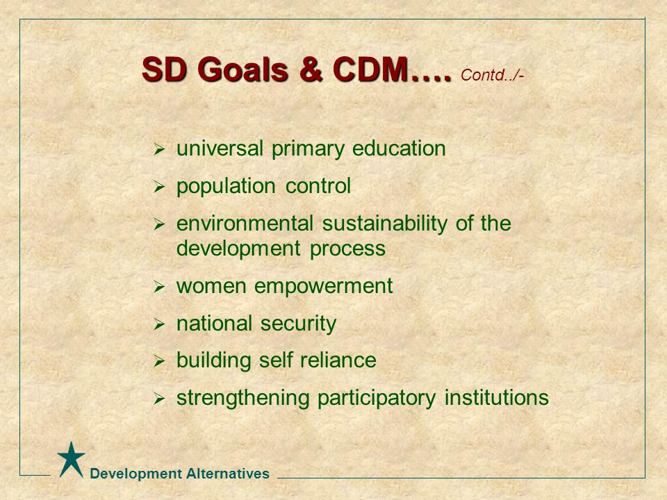 Development Alternatives  universal primary education  population control  environmental sustainability of the development process  women empowerment  national security  building self reliance  strengthening participatory institutions SD Goals & CDM….
