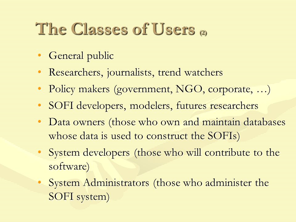 The Classes of Users (2) General publicGeneral public Researchers, journalists, trend watchersResearchers, journalists, trend watchers Policy makers (government, NGO, corporate, …)Policy makers (government, NGO, corporate, …) SOFI developers, modelers, futures researchersSOFI developers, modelers, futures researchers Data owners (those who own and maintain databases whose data is used to construct the SOFIs)Data owners (those who own and maintain databases whose data is used to construct the SOFIs) System developers (those who will contribute to the software)System developers (those who will contribute to the software) System Administrators (those who administer the SOFI system)System Administrators (those who administer the SOFI system)